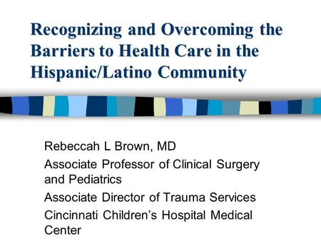 Recognizing and Overcoming the <strong>Barriers</strong> to Health Care in the Hispanic/Latino <strong>Community</strong> Rebeccah L Brown, MD Associate Professor of Clinical Surgery and.
