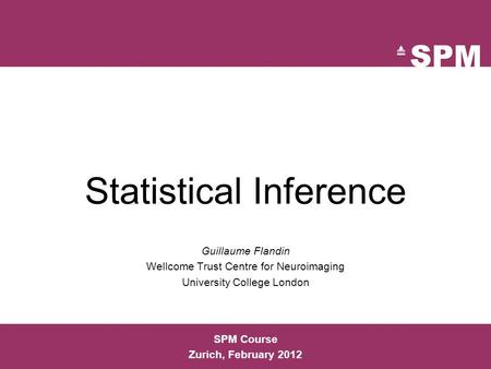 SPM Course Zurich, February 2012 Statistical Inference Guillaume Flandin Wellcome Trust Centre for Neuroimaging University College London.