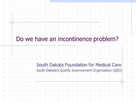 Do we have an incontinence problem? South Dakota Foundation for Medical Care South Dakotas Quality Improvement Organization (QIO)