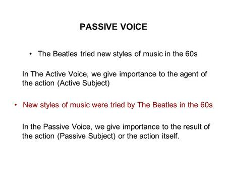 PASSIVE VOICE The Beatles tried new styles of music in the 60s In The Active Voice, we give importance to the agent of the action (Active Subject) New.