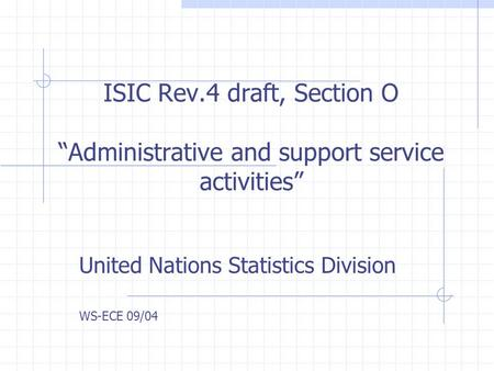 ISIC Rev.4 draft, Section O Administrative and support service activities United Nations Statistics Division WS-ECE 09/04.