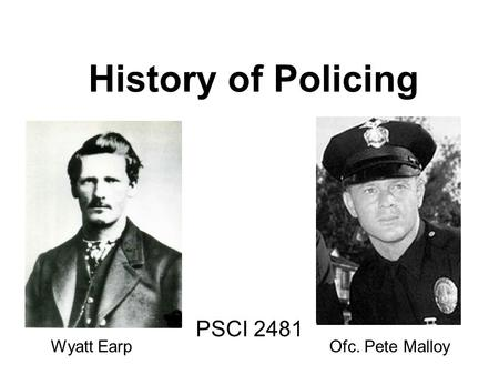 History of Policing PSCI 2481 Wyatt Earp Ofc. Pete Malloy