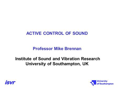 ACTIVE CONTROL OF SOUND Professor Mike Brennan Institute of Sound and Vibration Research University of Southampton, UK.