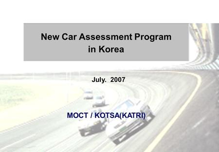 MOCT / KOTSA(KATRI) New Car Assessment Program in Korea July. 2007.