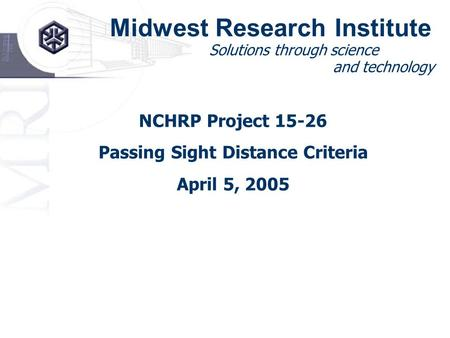 Midwest Research Institute Solutions through science and technology NCHRP Project 15-26 Passing Sight Distance Criteria April 5, 2005.