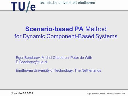 November 23, 2005 Egor Bondarev, Michel Chaudron, Peter de With Scenario-based PA Method for Dynamic Component-Based Systems Egor Bondarev, Michel Chaudron,