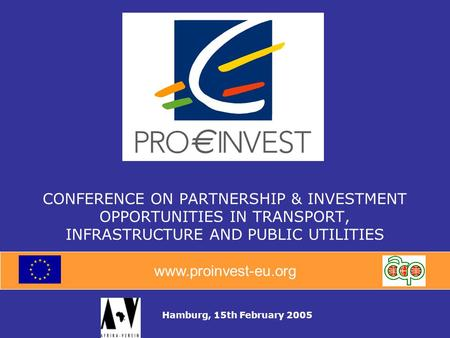 Www.proinvest-eu.org CONFERENCE ON PARTNERSHIP & INVESTMENT OPPORTUNITIES IN TRANSPORT, INFRASTRUCTURE AND PUBLIC UTILITIES Hamburg, 15th February 2005.