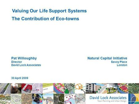 Pat Willoughby Director David Lock Associates 30 April 2009 Valuing Our Life Support Systems The Contribution of Eco-towns Natural Capital Initiative Savoy.