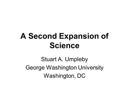 A Second Expansion of Science Stuart A. Umpleby George Washington University Washington, DC.