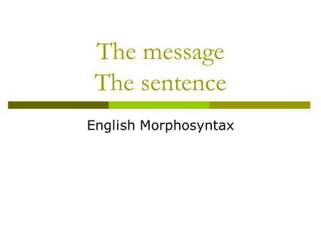 The message The sentence English Morphosyntax. The skeleton of the message Traditionally, the clause (or simple sentence) is divided into two basic units,