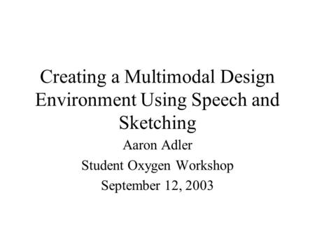 Creating a Multimodal Design Environment Using Speech and Sketching Aaron Adler Student Oxygen Workshop September 12, 2003.