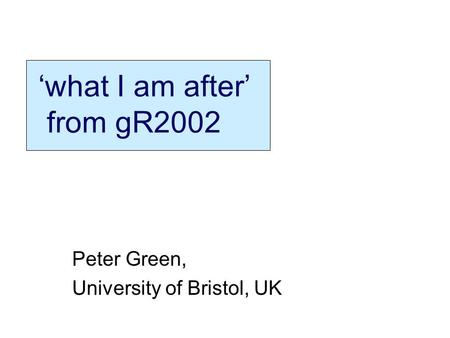 What I am after from gR2002 Peter Green, University of Bristol, UK.