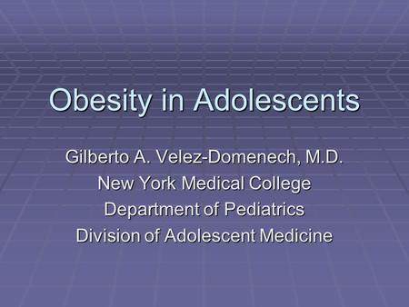 <strong>Obesity</strong> in Adolescents Gilberto A. Velez-Domenech, M.D. New York Medical College Department of Pediatrics Division of Adolescent Medicine.