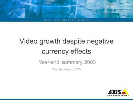 M A K E Y O U R N E T W O R K S M A R T E R Video growth despite negative currency effects Year-end summary 2003 Ray Mauritsson, CEO.