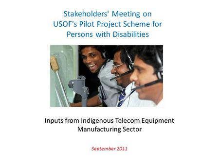 Inputs from Indigenous Telecom Equipment Manufacturing Sector September 2011 Stakeholders' Meeting on USOF's Pilot Project Scheme for Persons with Disabilities.