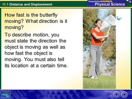 11.1 Distance and Displacement How fast is the butterfly moving? What direction is it moving? To describe motion, you must state the direction the object.