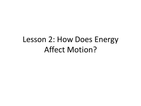 Lesson 2: How Does Energy Affect Motion?