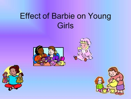 Effect of Barbie on Young Girls. Controversy The first Barbie was a teen super-model. Some parents thought that their daughters would want to grow up.