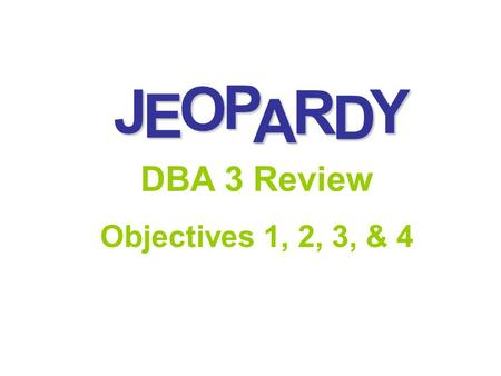 J E OPA R D Y DBA 3 Review Objectives 1, 2, 3, & 4.