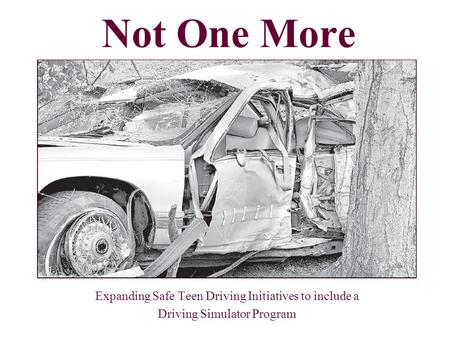 Expanding Safe Teen Driving Initiatives to include a Driving Simulator Program Not One More.
