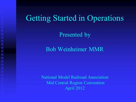 Getting Started in Operations Presented by Bob Weinheimer MMR National Model Railroad Association Mid Central Region Convention April 2012.