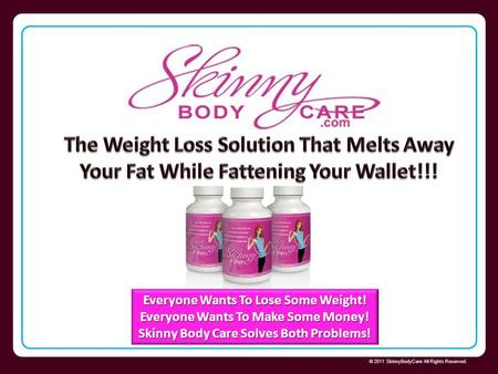 Skinny Body Care © 2011 SkinnyBodyCare All Rights Reserved. Everyone Wants To Lose Some Weight! Everyone Wants To Make Some Money! Skinny Body Care Solves.
