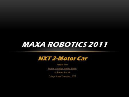 NXT 2-Motor Car Adapted from Physics by Design, Second Edition, by Barbara Bratzel, College House Enterprises, 2007 MAXA ROBOTICS 2011.