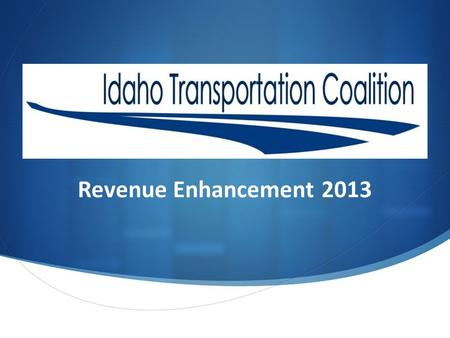 Revenue Enhancement 2013. Wayne Hammond of the AGC, and Stuart Davis of IAHD formed a Coalition. The purpose of the Idaho Transportation Coalition is.