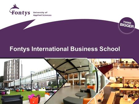 Fontys International Business School. Fontys the institution Leading European University of Applied Sciences 32 institutes main: Eindhoven, Tilburg, Venlo.