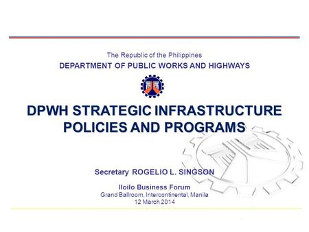 The Republic of the Philippines DEPARTMENT OF PUBLIC WORKS AND HIGHWAYS DPWH STRATEGIC INFRASTRUCTURE POLICIES AND PROGRAMS 1 Secretary ROGELIO L. SINGSON.
