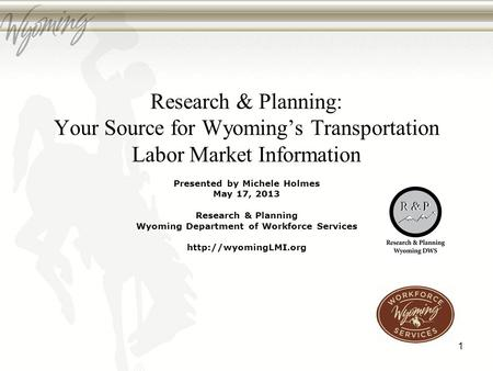 Research & Planning: Your Source for Wyomings Transportation Labor Market Information Presented by Michele Holmes May 17, 2013 Research & Planning Wyoming.