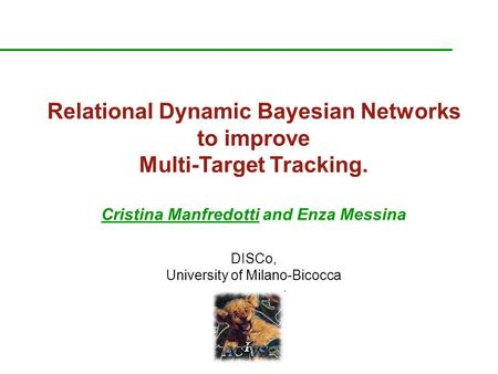 Relational Dynamic Bayesian Networks to improve Multi-Target Tracking. Cristina Manfredotti and Enza Messina DISCo, University of Milano-Bicocca.