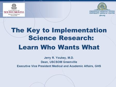 The Key to Implementation Science Research: Learn Who Wants What Jerry R. Youkey, M.D. Dean, USCSOM Greenville Executive Vice President Medical and Academic.