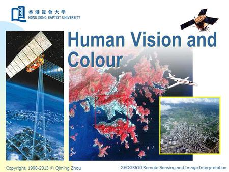 Copyright, 1998-2013 © Qiming Zhou GEOG3610 Remote Sensing and Image Interpretation Human Vision and Colour.