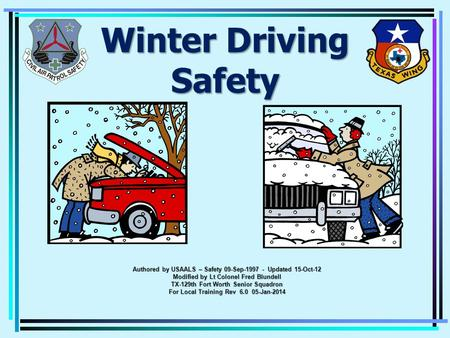 Winter Driving Safety Authored by USAALS – Safety 09-Sep-1997 - Updated 15-Oct-12 Modified by Lt Colonel Fred Blundell TX-129th Fort Worth Senior Squadron.