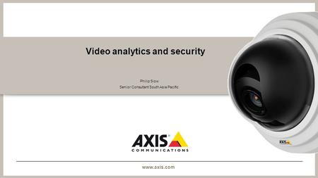 Www.axis.com Video analytics and security Philip Siow Senior Consultant South Asia Pacific.