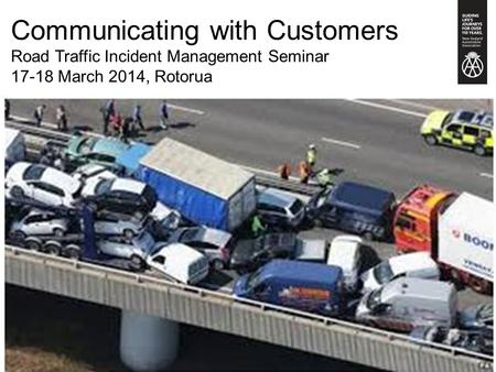 Communicating with Customers Road Traffic Incident Management Seminar 17-18 March 2014, Rotorua.