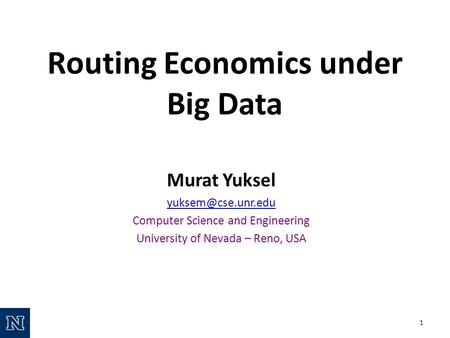 Routing Economics under Big Data Murat Yuksel Computer Science and Engineering University of Nevada – Reno, USA 1.