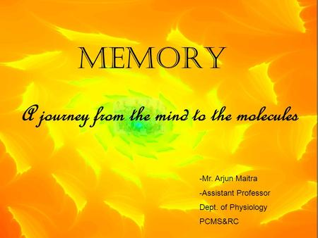 MEMORY A journey from the mind to the molecules -Mr. Arjun Maitra -Assistant Professor Dept. of Physiology PCMS&RC.