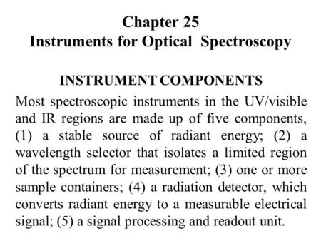Chapter 25 Instruments for Optical Spectroscopy INSTRUMENT COMPONENTS Most spectroscopic instruments in the UV/visible and IR regions are made up of five.