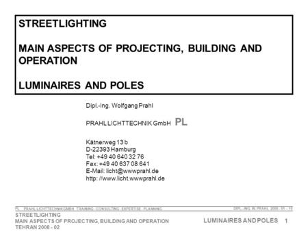 1 STREETLIGHTING MAIN ASPECTS OF PROJECTING, BUILDING AND OPERATION TEHRAN 2008 - 02 LUMINAIRES AND POLES DIPL.-ING. W. PRAHL 2008 - 01 – 10 PRAHL LICHTTECHNIK.