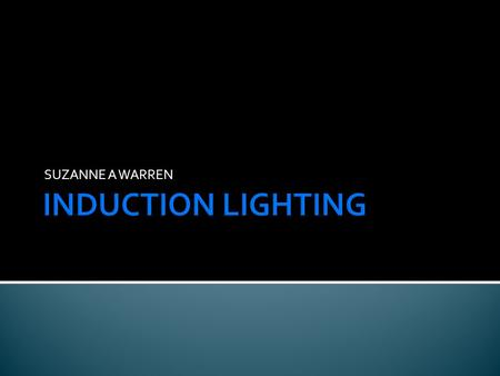 SUZANNE A WARREN. Uses wireless technology to produce light - using simple magnetism Principle of Induction is the transmission of energy by way of a.
