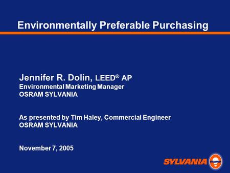 Environmentally Preferable Purchasing Jennifer R. Dolin, LEED ® AP Environmental Marketing Manager OSRAM SYLVANIA As presented by Tim Haley, Commercial.