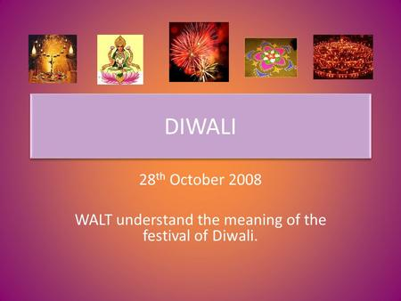 DIWALI 28 th October 2008 WALT understand the meaning of the festival of Diwali.