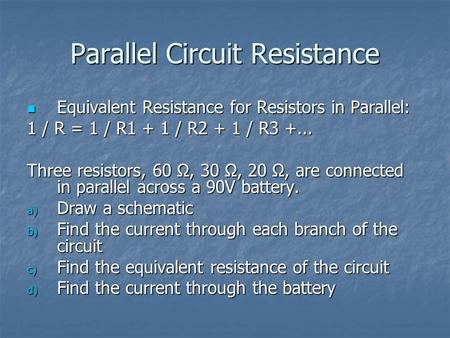 Parallel Circuit Resistance Equivalent Resistance for Resistors in Parallel: Equivalent Resistance for Resistors in Parallel: 1 / R = 1 / R1 + 1 / R2 +