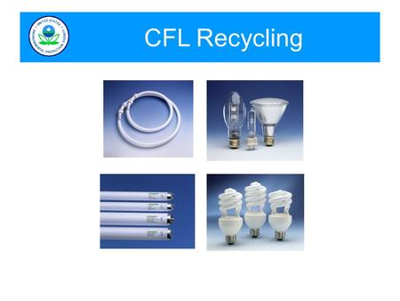 CFL Recycling. Lamps and Mercury CFLs (Compact Fluorescent Light Bulbs) - Approximately 290 million sold in 2007 - Available for recycling 7-10 years.