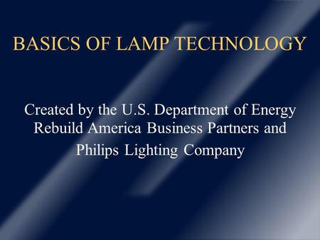 BASICS OF LAMP TECHNOLOGY Created by the U.S. Department of Energy Rebuild America Business Partners and Philips Lighting Company.