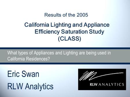 What types of Appliances and Lighting are being used in California Residences? Eric Swan RLW Analytics Results of the 2005 California Lighting and Appliance.
