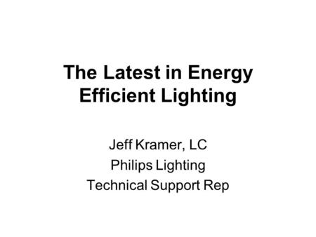 The Latest in Energy Efficient Lighting Jeff Kramer, LC Philips Lighting Technical Support Rep.