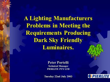 A Lighting Manufacturers Problems in Meeting the Requirements Producing Dark Sky Friendly Luminaires. Peter Portelli Technical Manager PIERLITE PTY LTD.